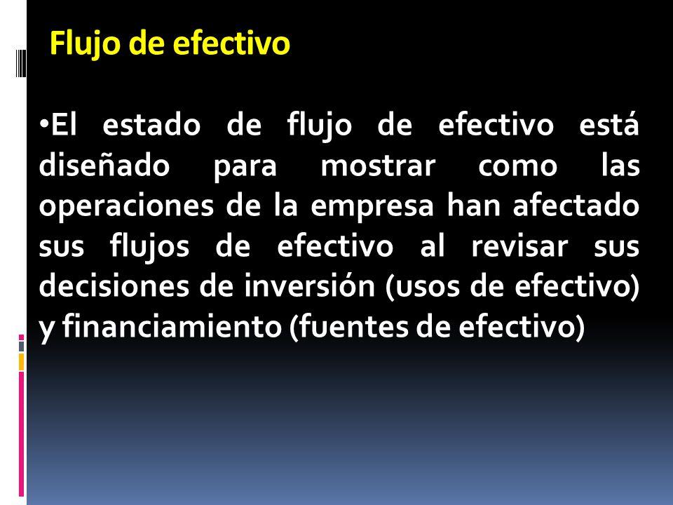 Flujo de efectivo El estado de flujo de efectivo está diseñado para mostrar como las operaciones de la empresa han afectado sus flujos de efectivo al