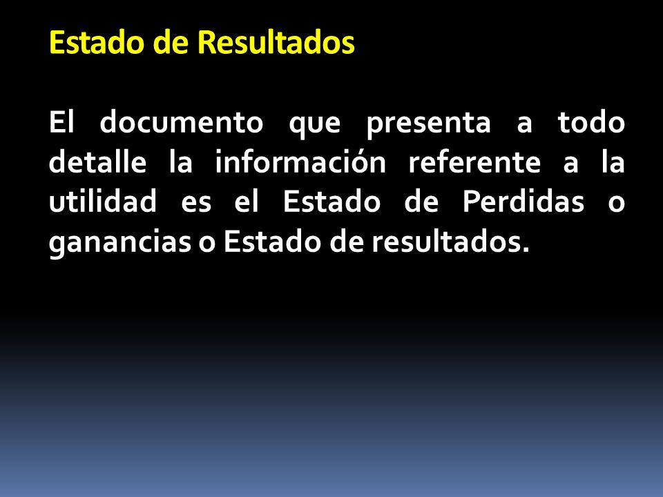 Estado de Resultados El documento que presenta a todo detalle la información referente a la utilidad es el Estado de Perdidas o ganancias o Estado de