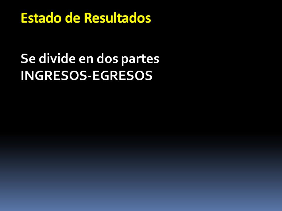 Estado de Resultados Se divide en dos partes INGRESOS-EGRESOS