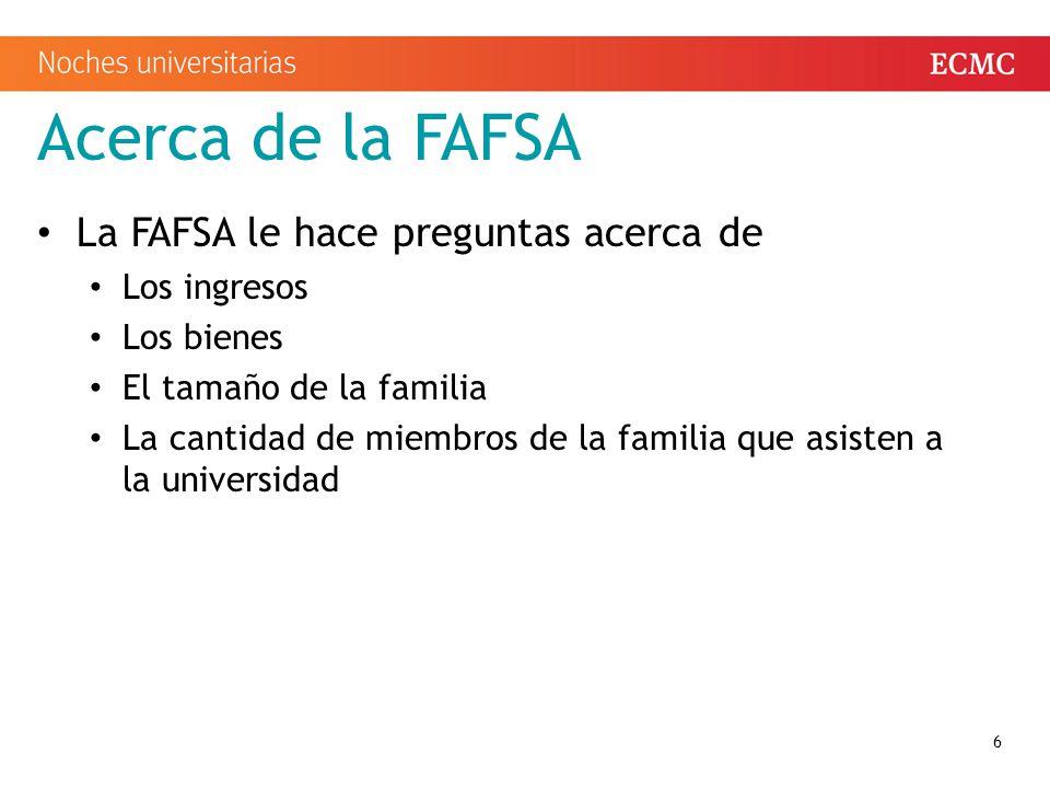 Acerca de la FAFSA La FAFSA le hace preguntas acerca de Los ingresos Los bienes El tamaño de la familia La cantidad de miembros de la familia que asisten a la universidad 6