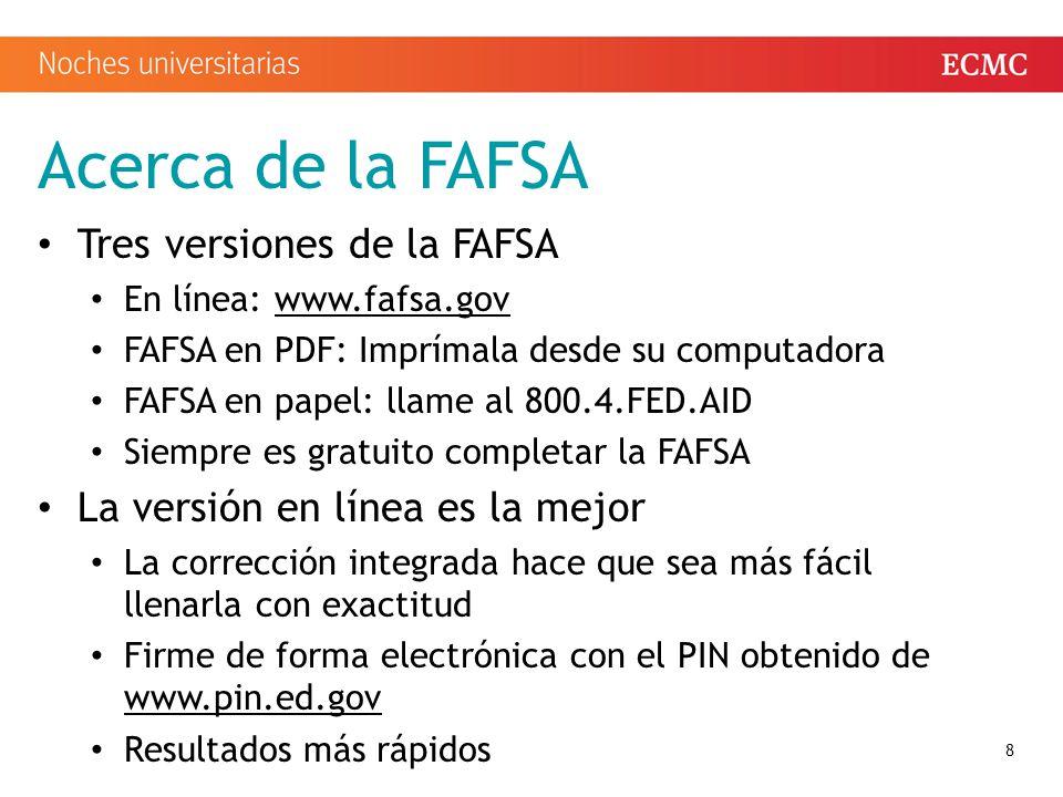 Acerca de la FAFSA Tres versiones de la FAFSA En línea: www.fafsa.govwww.fafsa.gov FAFSA en PDF: Imprímala desde su computadora FAFSA en papel: llame al 800.4.FED.AID Siempre es gratuito completar la FAFSA La versión en línea es la mejor La corrección integrada hace que sea más fácil llenarla con exactitud Firme de forma electrónica con el PIN obtenido de www.pin.ed.gov www.pin.ed.gov Resultados más rápidos 8