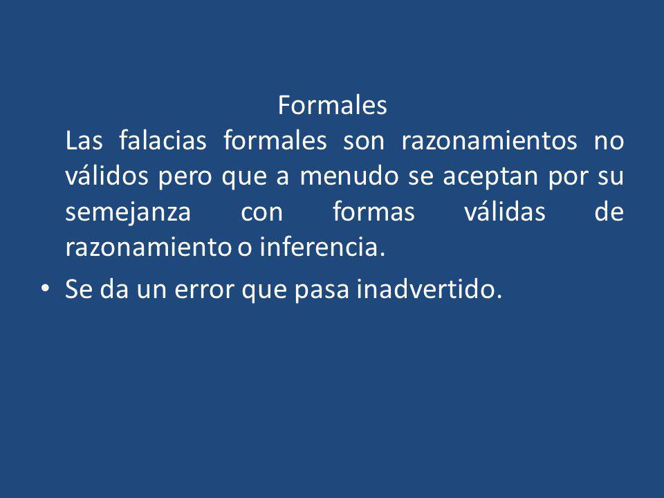 Formales Las falacias formales son razonamientos no válidos pero que a menudo se aceptan por su semejanza con formas válidas de razonamiento o inferencia.