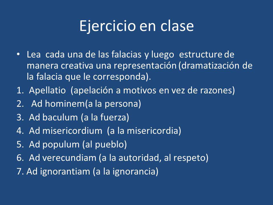 Ejercicio en clase Lea cada una de las falacias y luego estructure de manera creativa una representación (dramatización de la falacia que le corresponda).