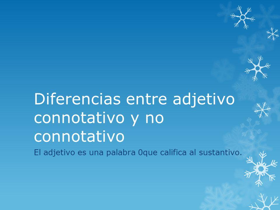 Diferencias entre adjetivo connotativo y no connotativo El adjetivo es una palabra 0que califica al sustantivo.