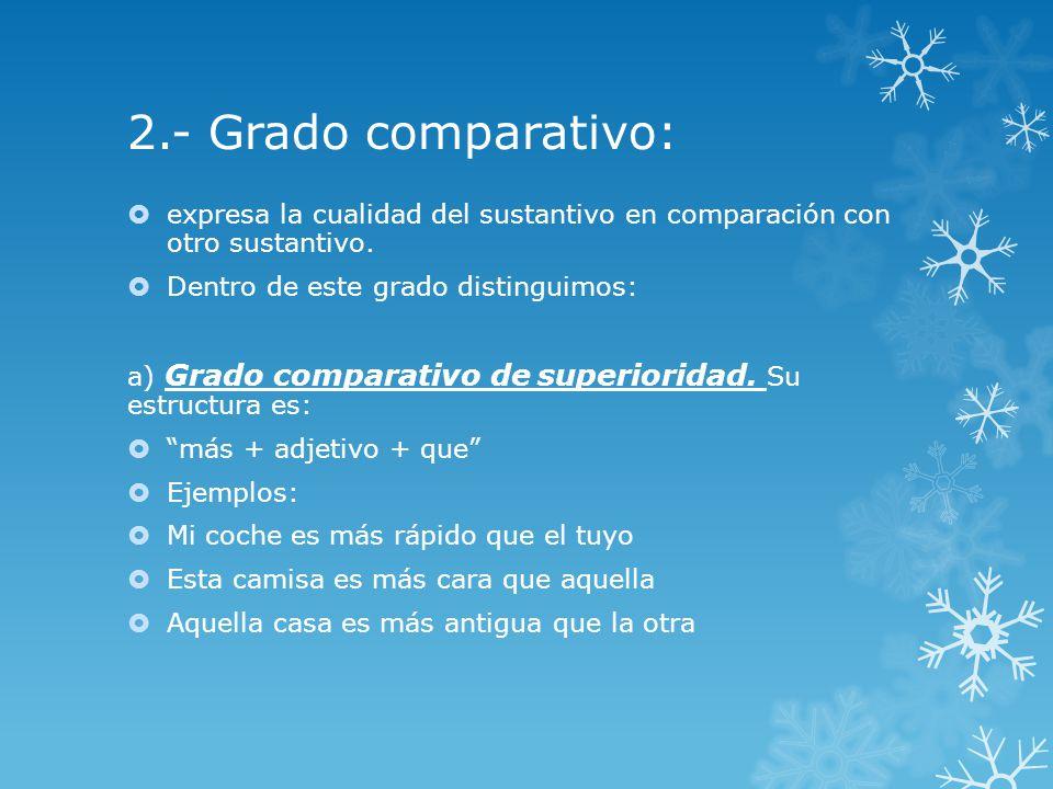 2.- Grado comparativo: expresa la cualidad del sustantivo en comparación con otro sustantivo.