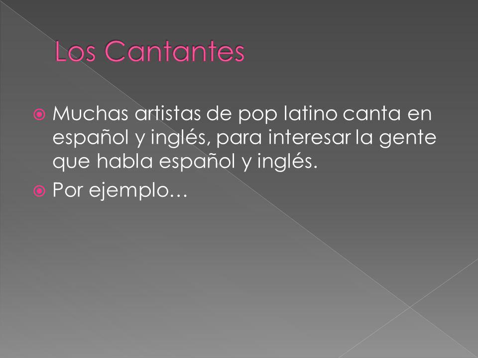 Muchas artistas de pop latino canta en español y inglés, para interesar la gente que habla español y inglés. Por ejemplo…