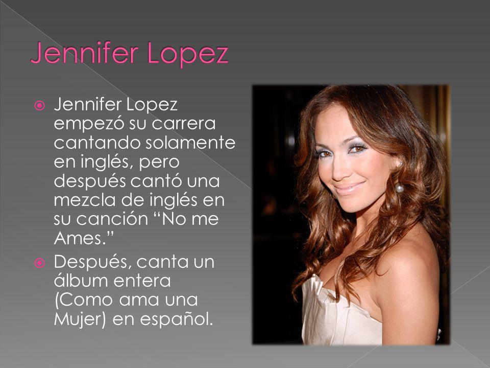 Jennifer Lopez empezó su carrera cantando solamente en inglés, pero después cantó una mezcla de inglés en su canción No me Ames. Después, canta un álb