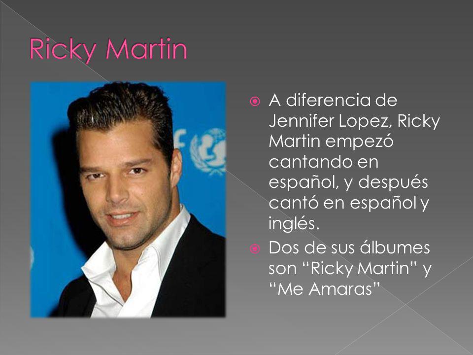 A diferencia de Jennifer Lopez, Ricky Martin empezó cantando en español, y después cantó en español y inglés. Dos de sus álbumes son Ricky Martin y Me