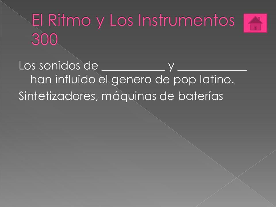 Los sonidos de ___________ y ____________ han influido el genero de pop latino. Sintetizadores, máquinas de baterías