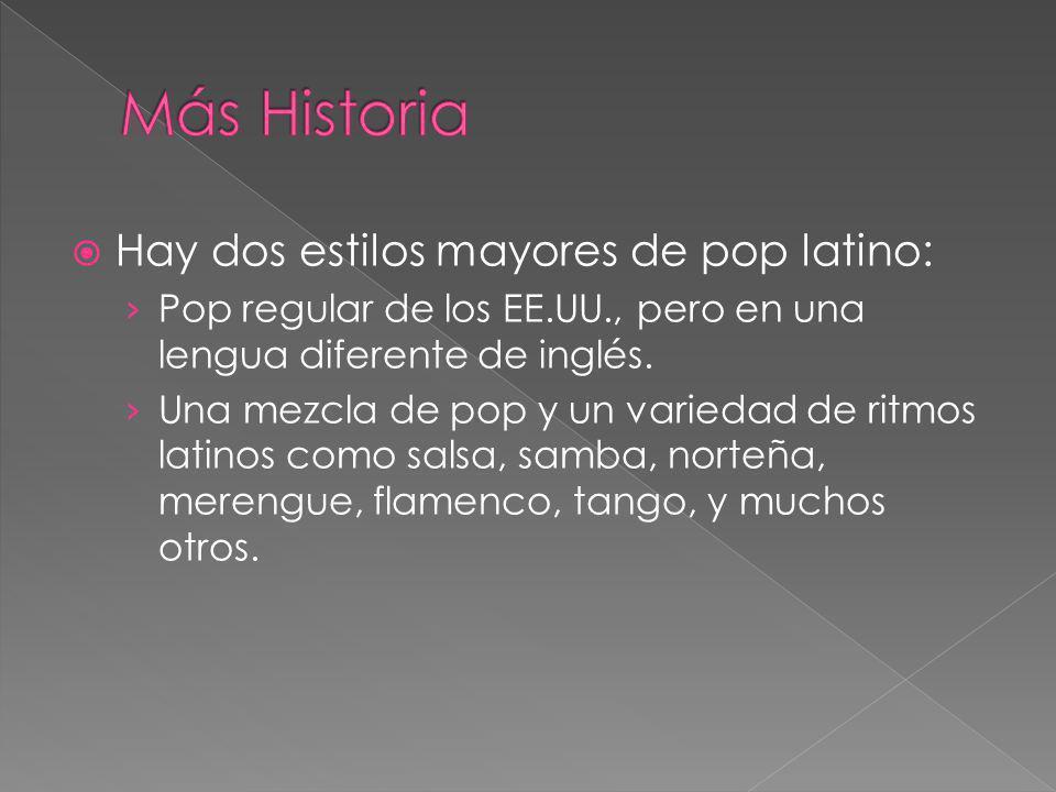 Hay dos estilos mayores de pop latino: Pop regular de los EE.UU., pero en una lengua diferente de inglés. Una mezcla de pop y un variedad de ritmos la