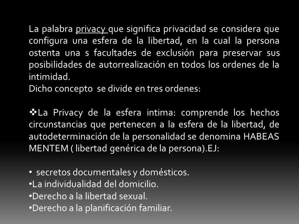 La palabra privacy que significa privacidad se considera que configura una esfera de la libertad, en la cual la persona ostenta una s facultades de ex
