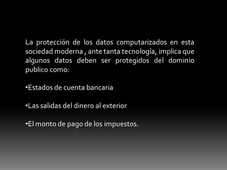 La protección de los datos computarizados en esta sociedad moderna, ante tanta tecnología, implica que algunos datos deben ser protegidos del dominio publico como: Estados de cuenta bancaria Las salidas del dinero al exterior El monto de pago de los impuestos.