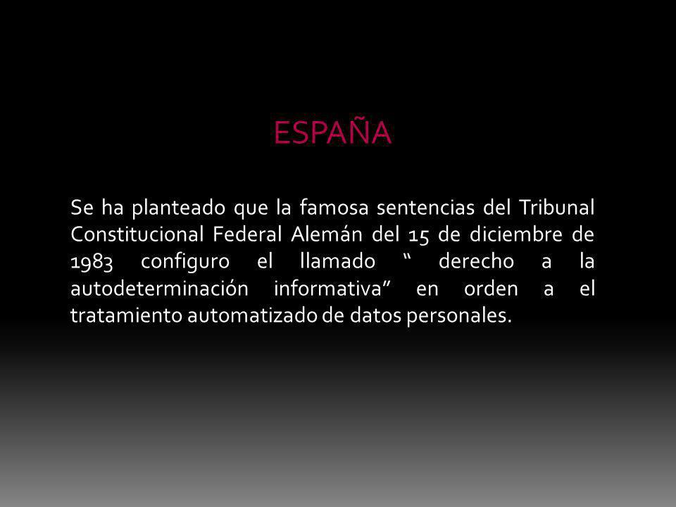 ESPAÑA Se ha planteado que la famosa sentencias del Tribunal Constitucional Federal Alemán del 15 de diciembre de 1983 configuro el llamado derecho a la autodeterminación informativa en orden a el tratamiento automatizado de datos personales.