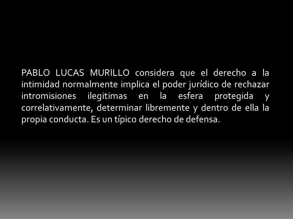PABLO LUCAS MURILLO considera que el derecho a la intimidad normalmente implica el poder jurídico de rechazar intromisiones ilegitimas en la esfera protegida y correlativamente, determinar libremente y dentro de ella la propia conducta.