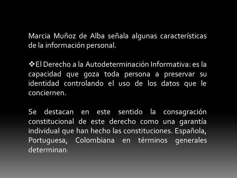 Marcia Muñoz de Alba señala algunas características de la información personal. El Derecho a la Autodeterminación Informativa: es la capacidad que goz