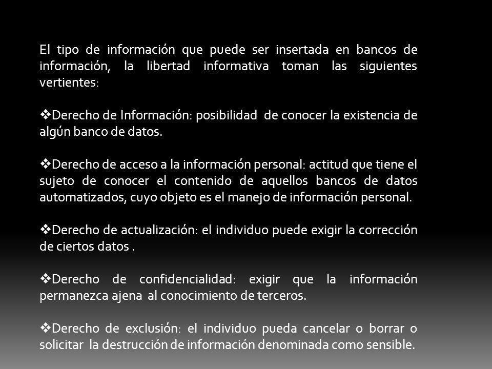 El tipo de información que puede ser insertada en bancos de información, la libertad informativa toman las siguientes vertientes: Derecho de Información: posibilidad de conocer la existencia de algún banco de datos.