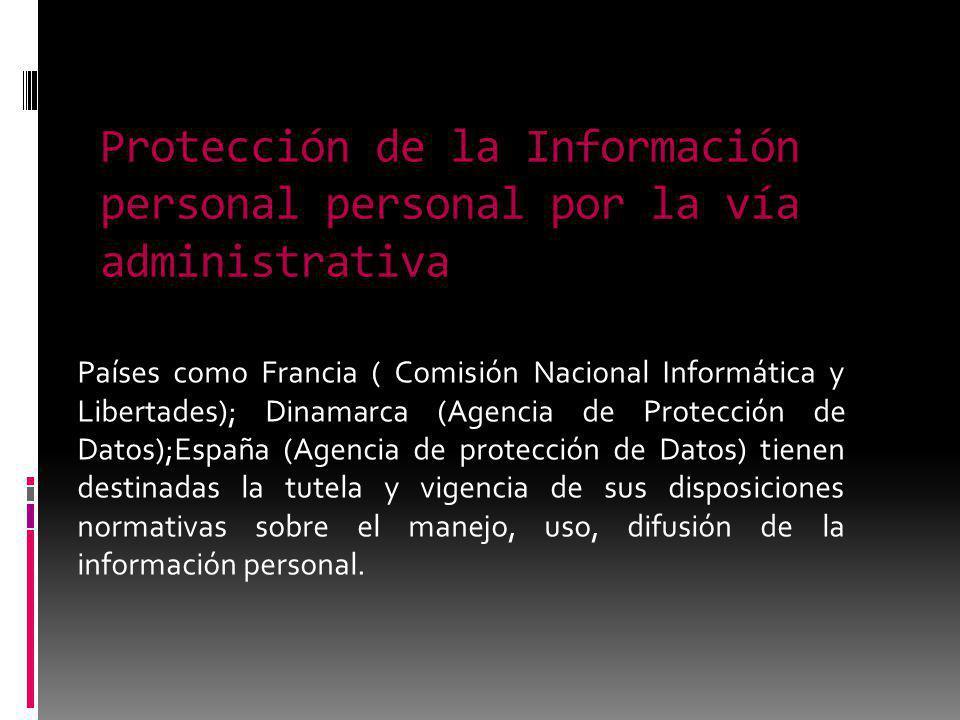 Protección de la Información personal personal por la vía administrativa Países como Francia ( Comisión Nacional Informática y Libertades); Dinamarca