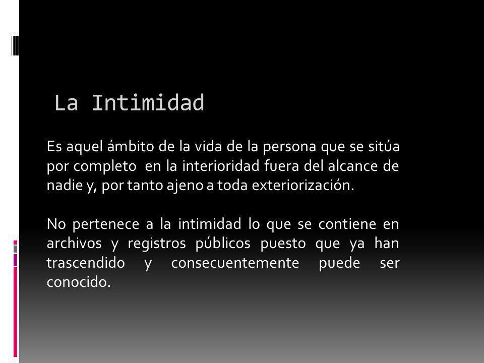La Intimidad Es aquel ámbito de la vida de la persona que se sitúa por completo en la interioridad fuera del alcance de nadie y, por tanto ajeno a toda exteriorización.