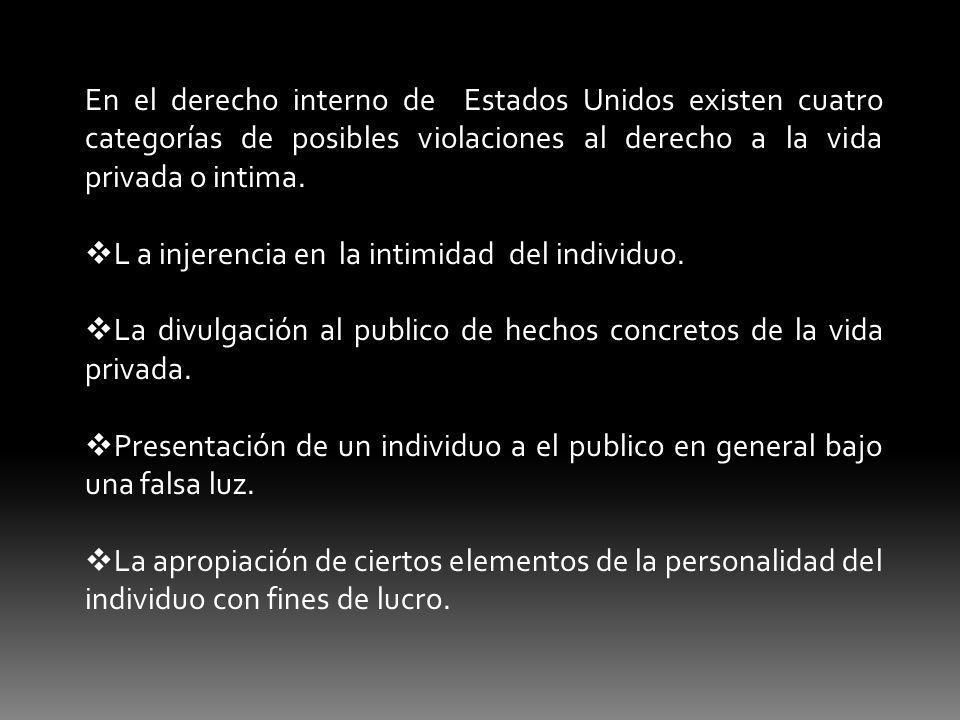 En el derecho interno de Estados Unidos existen cuatro categorías de posibles violaciones al derecho a la vida privada o intima. L a injerencia en la