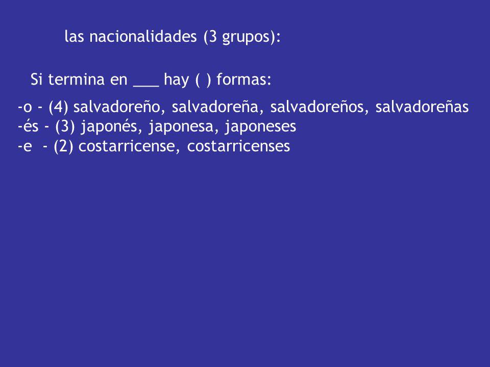 -o - (4) salvadoreño, salvadoreña, salvadoreños, salvadoreñas -és - (3) japonés, japonesa, japoneses -e - (2) costarricense, costarricenses las nacionalidades (3 grupos): Si termina en ___ hay ( ) formas: