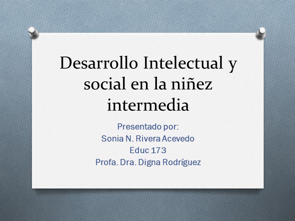Desarrollo Intelectual y social en la niñez intermedia Presentado por: Sonia N. Rivera Acevedo Educ 173 Profa. Dra. Digna Rodríguez