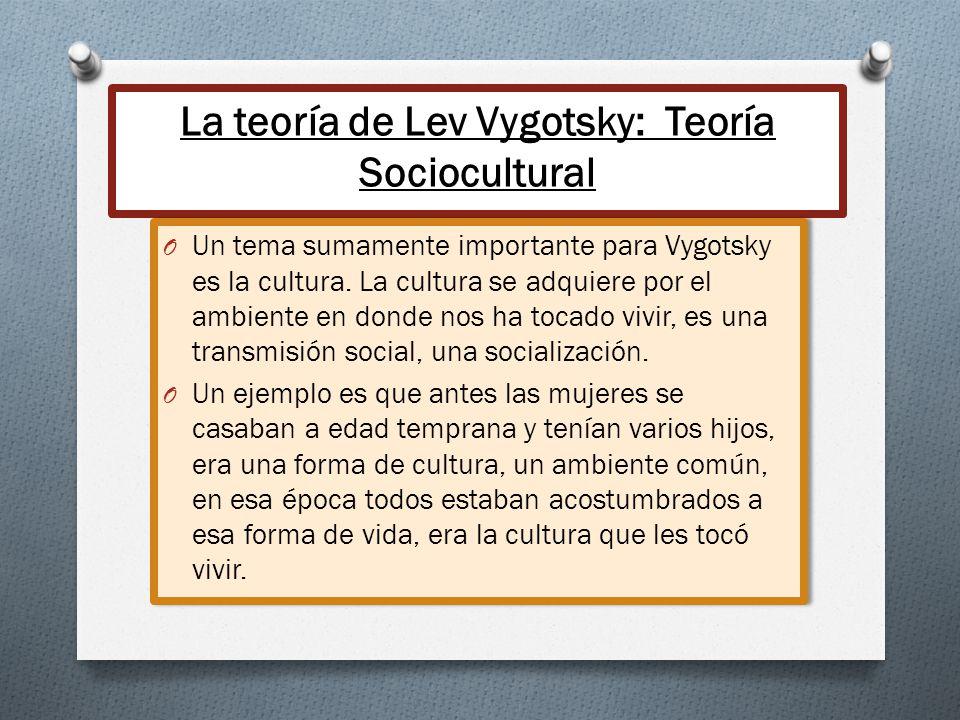 La teoría de Lev Vygotsky: Teoría Sociocultural O Un tema sumamente importante para Vygotsky es la cultura. La cultura se adquiere por el ambiente en