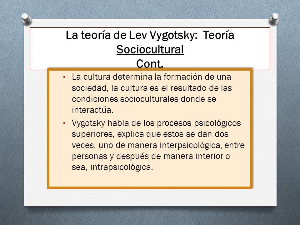 La teoría de Lev Vygotsky: Teoría Sociocultural Cont. La cultura determina la formación de una sociedad, la cultura es el resultado de las condiciones