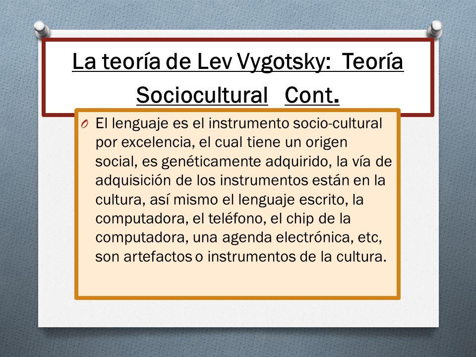 La teoría de Lev Vygotsky: Teoría Sociocultural Cont. O El lenguaje es el instrumento socio-cultural por excelencia, el cual tiene un origen social, e