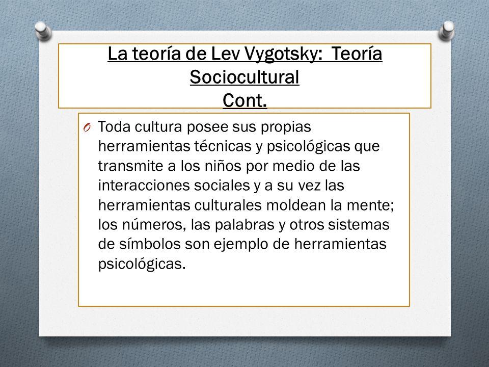 La teoría de Lev Vygotsky: Teoría Sociocultural Cont. O Toda cultura posee sus propias herramientas técnicas y psicológicas que transmite a los niños