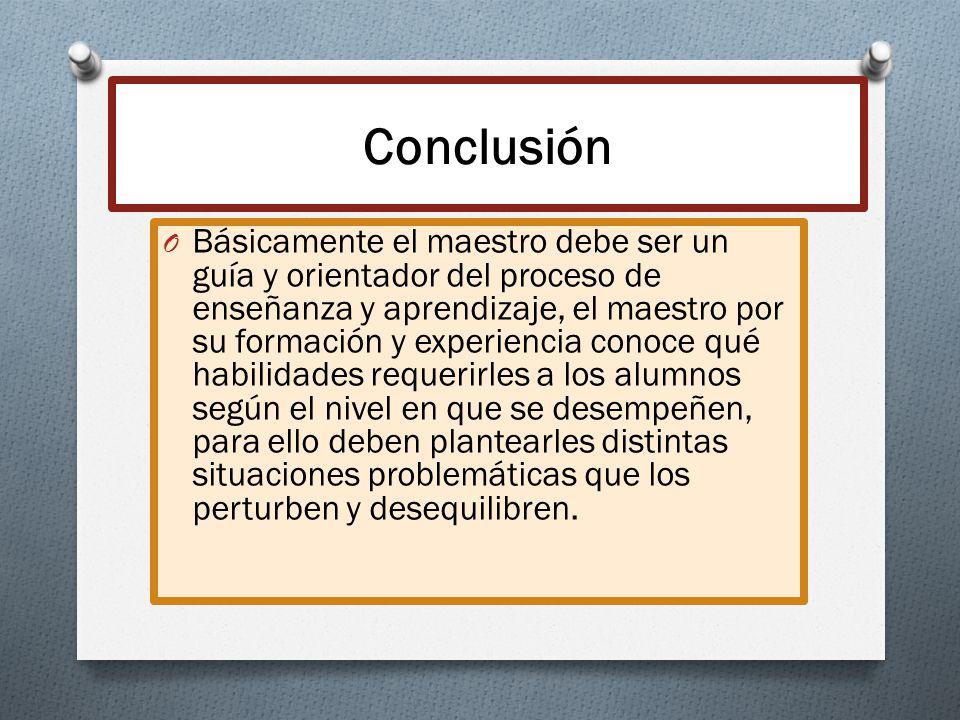 Conclusión O Básicamente el maestro debe ser un guía y orientador del proceso de enseñanza y aprendizaje, el maestro por su formación y experiencia co
