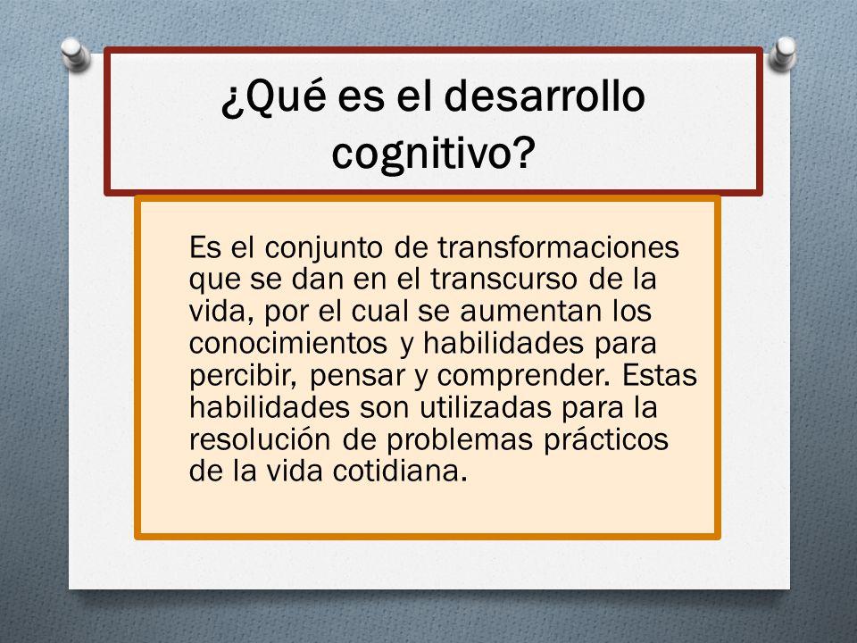 ¿Qué es el desarrollo cognitivo? Es el conjunto de transformaciones que se dan en el transcurso de la vida, por el cual se aumentan los conocimientos