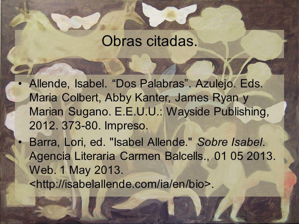 Obras citadas. Allende, Isabel. Dos Palabras. Azulejo. Eds. Maria Colbert, Abby Kanter, James Ryan y Marian Sugano. E.E.U.U.: Wayside Publishing, 2012