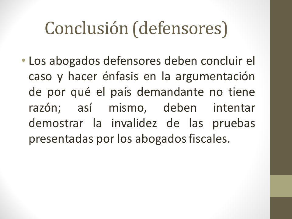 Conclusión (defensores) Los abogados defensores deben concluir el caso y hacer énfasis en la argumentación de por qué el país demandante no tiene razó
