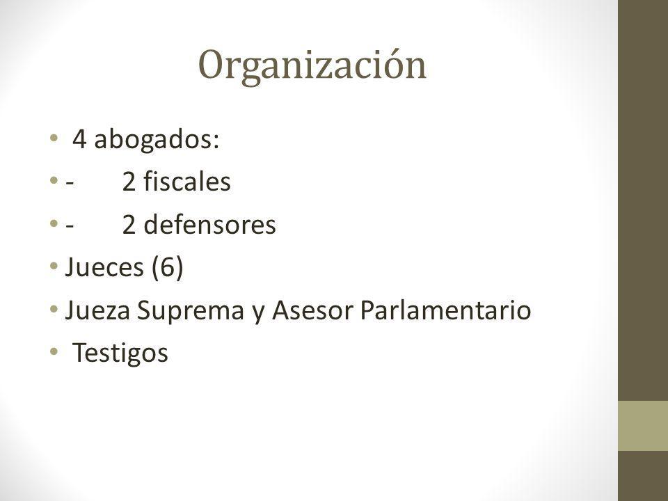 Organización 4 abogados: - 2 fiscales - 2 defensores Jueces (6) Jueza Suprema y Asesor Parlamentario Testigos