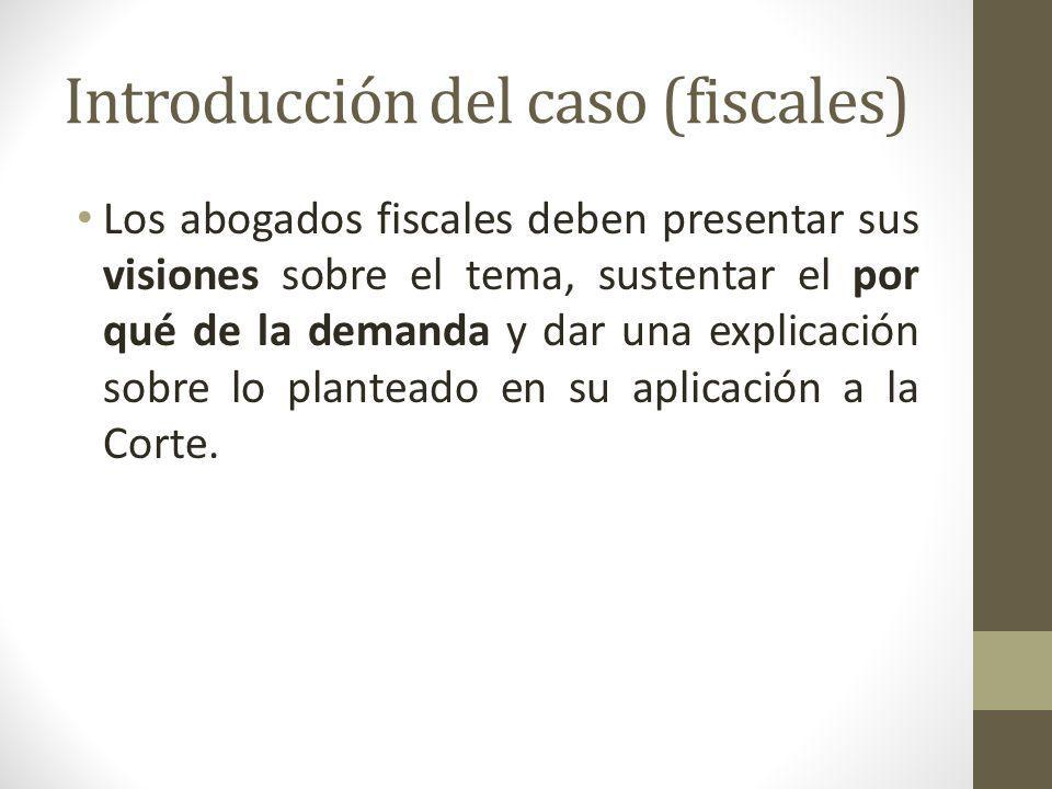 Introducción del caso (fiscales) Los abogados fiscales deben presentar sus visiones sobre el tema, sustentar el por qué de la demanda y dar una explic