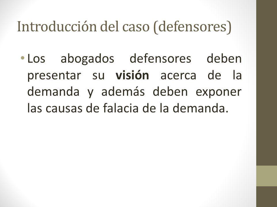 Introducción del caso (defensores) Los abogados defensores deben presentar su visión acerca de la demanda y además deben exponer las causas de falacia de la demanda.
