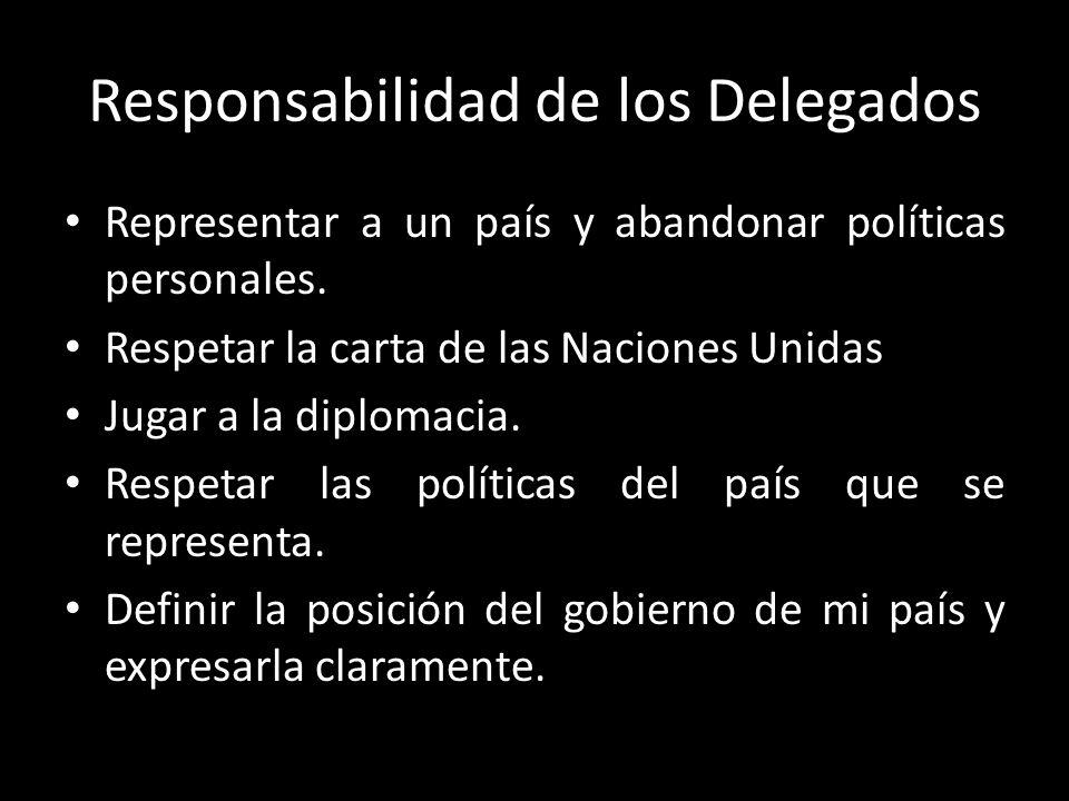 Responsabilidad de los Delegados Representar a un país y abandonar políticas personales. Respetar la carta de las Naciones Unidas Jugar a la diplomaci