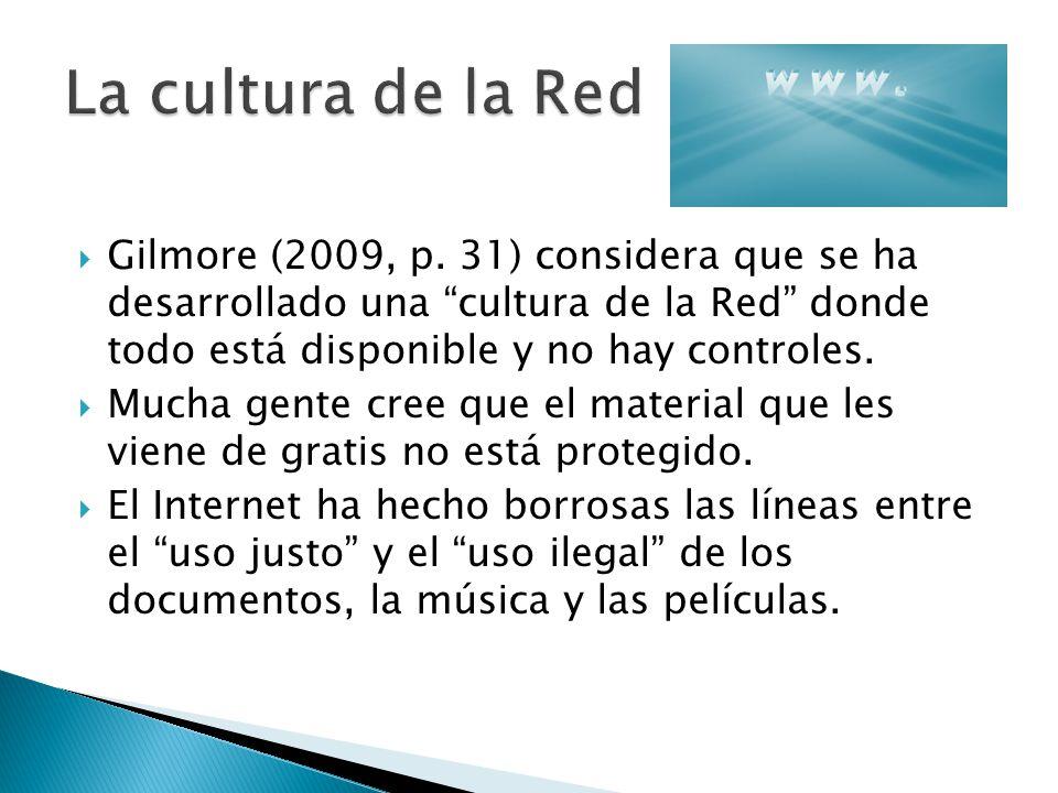 Gilmore (2009, p. 31) considera que se ha desarrollado una cultura de la Red donde todo está disponible y no hay controles. Mucha gente cree que el ma