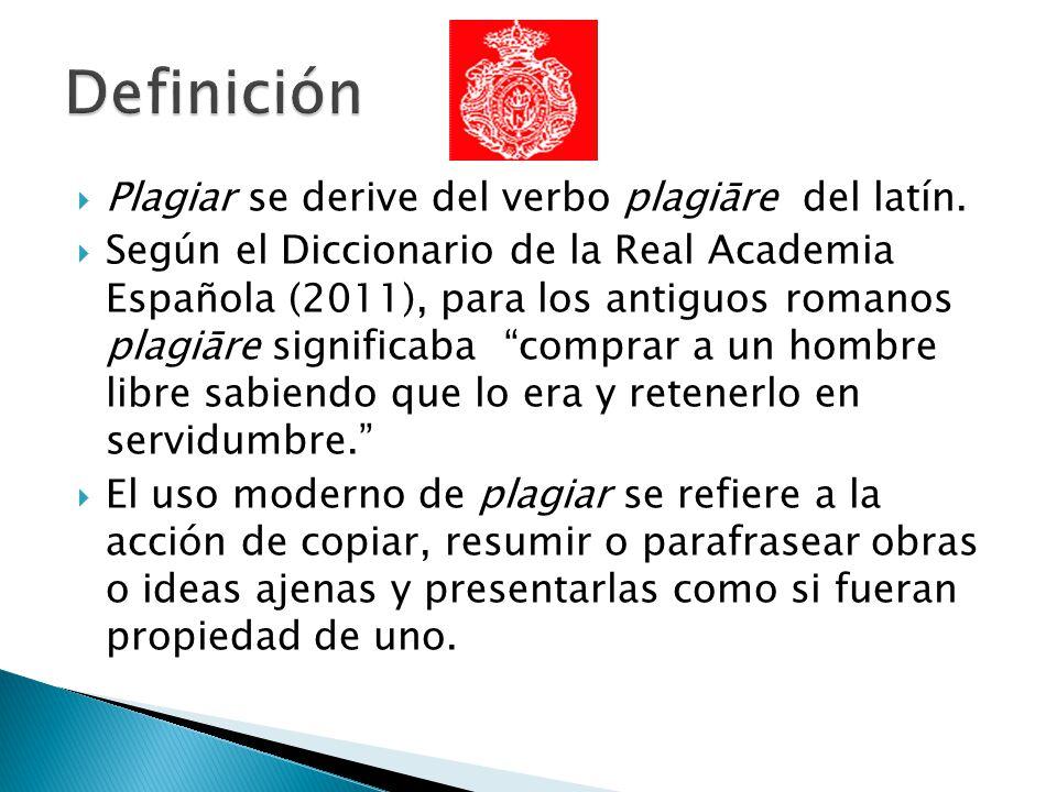 Plagiar se derive del verbo plagiāre del latín. Según el Diccionario de la Real Academia Española (2011), para los antiguos romanos plagiāre significa