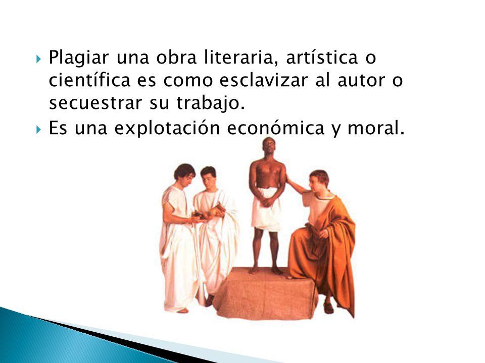 Plagiar una obra literaria, artística o científica es como esclavizar al autor o secuestrar su trabajo. Es una explotación económica y moral.