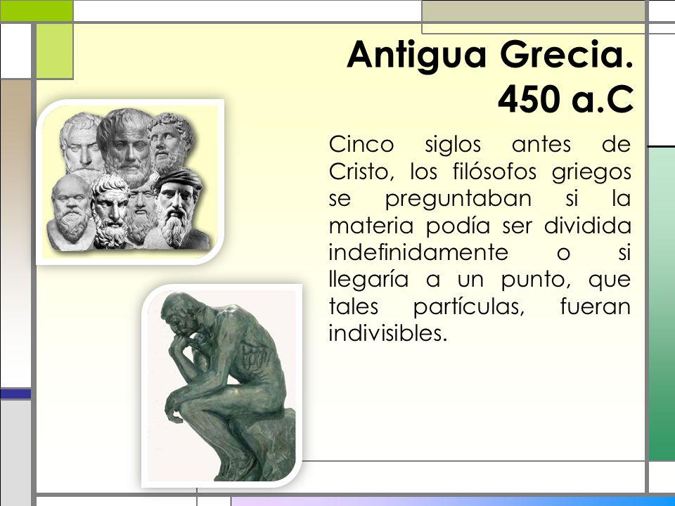 Antigua Grecia. 450 a.C Cinco siglos antes de Cristo, los filósofos griegos se preguntaban si la materia podía ser dividida indefinidamente o si llega