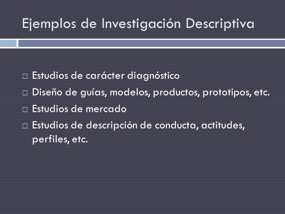 Ejemplos de Investigación Descriptiva Estudios de carácter diagnóstico Diseño de guías, modelos, productos, prototipos, etc. Estudios de mercado Estud