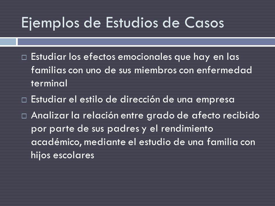 Ejemplos de Estudios de Casos Estudiar los efectos emocionales que hay en las familias con uno de sus miembros con enfermedad terminal Estudiar el est