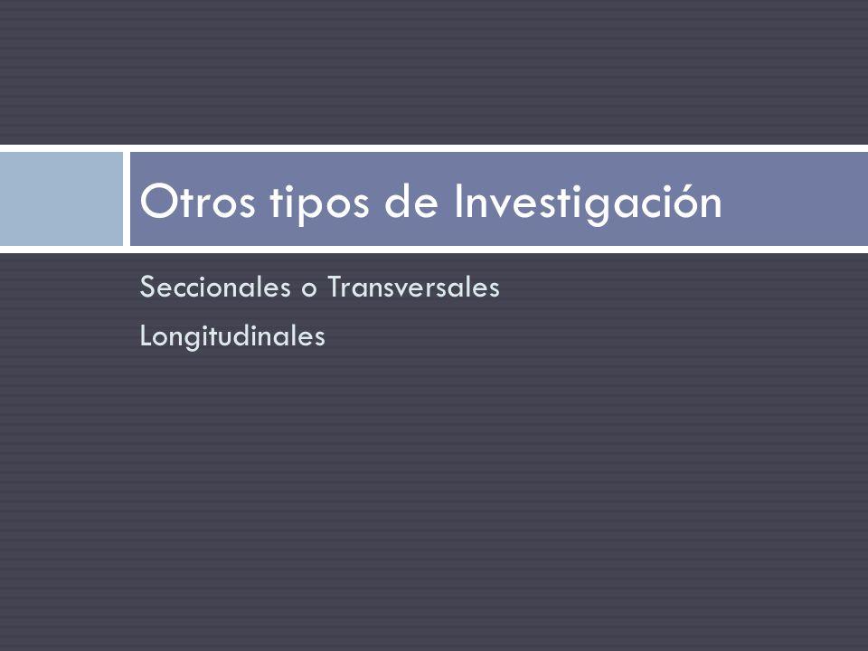 Seccionales o Transversales Longitudinales Otros tipos de Investigación