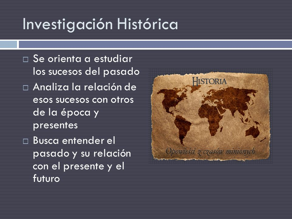 Se orienta a estudiar los sucesos del pasado Analiza la relación de esos sucesos con otros de la época y presentes Busca entender el pasado y su relac