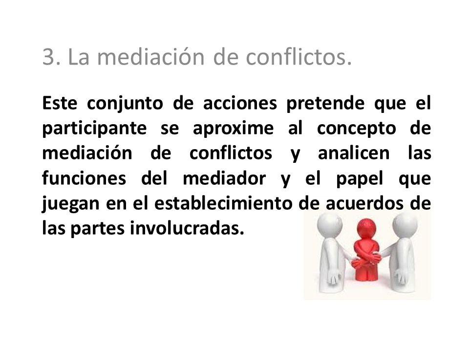 Este conjunto de acciones pretende que el participante se aproxime al concepto de mediación de conflictos y analicen las funciones del mediador y el p