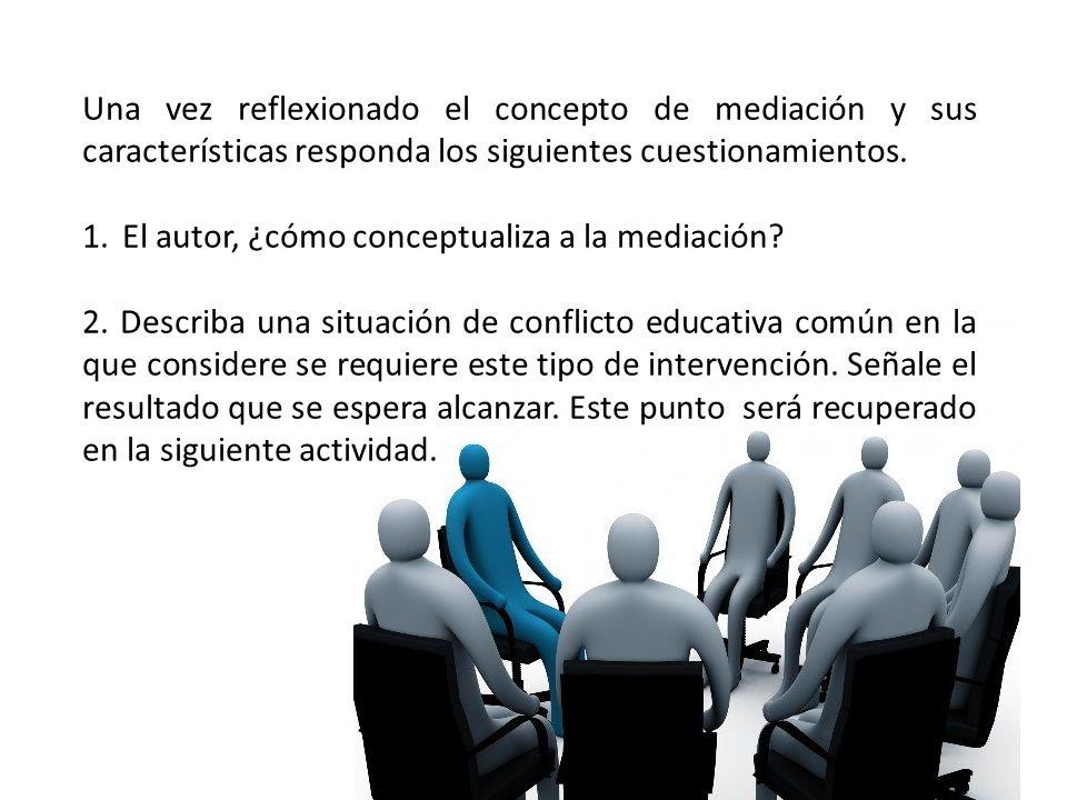 Una vez reflexionado el concepto de mediación y sus características responda los siguientes cuestionamientos. 1.El autor, ¿cómo conceptualiza a la med