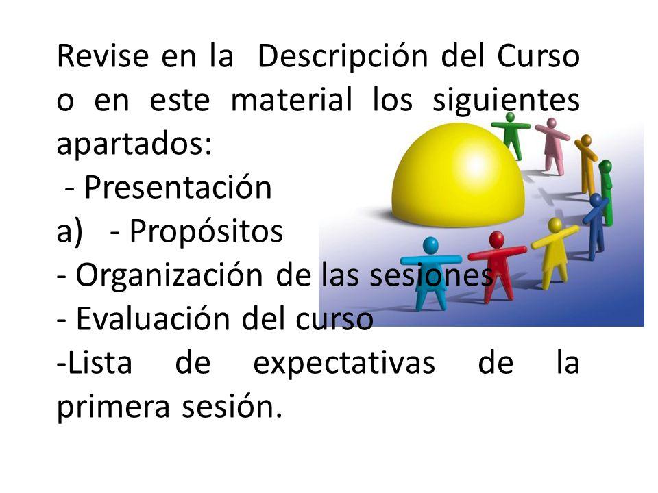 Revise en la Descripción del Curso o en este material los siguientes apartados: - Presentación a)- Propósitos - Organización de las sesiones - Evaluac