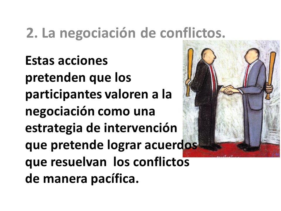 Estas acciones pretenden que los participantes valoren a la negociación como una estrategia de intervención que pretende lograr acuerdos que resuelvan