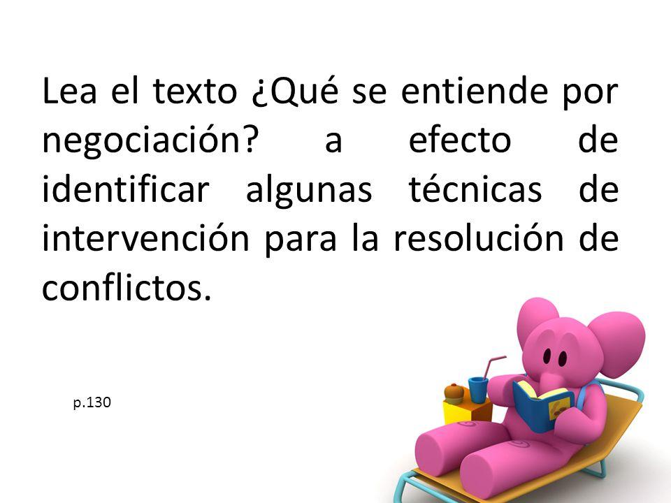 Lea el texto ¿Qué se entiende por negociación? a efecto de identificar algunas técnicas de intervención para la resolución de conflictos. p.130